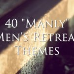 "40 ""Manly"" Men's Retreat Themes"