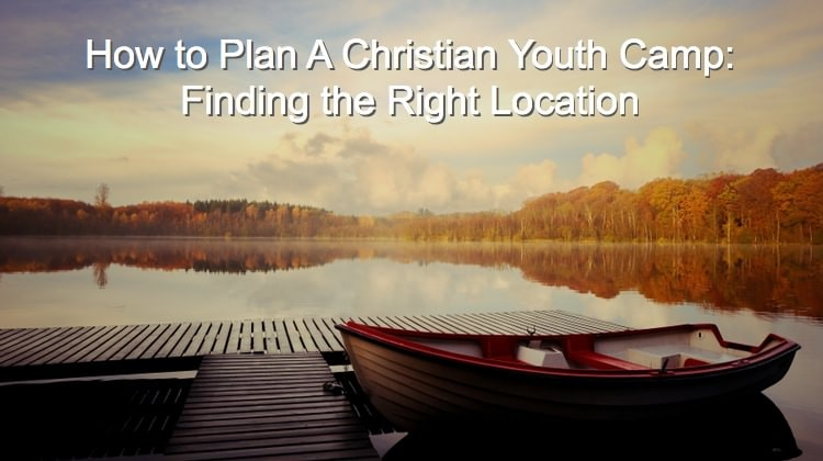 How to Plan A Christian Youth Camp - Finding the Right Location
