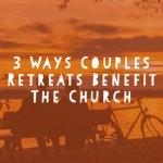 3 Ways Couples Retreats Benefit the Church