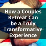 How a Couples Retreat Can be a Truly Transformative Experience