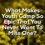 What Makes Youth Camp So Epic That You Never Want To Miss One?