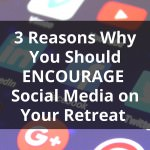 3 Reasons Why You Should Encourage Social Media on Your Retreat