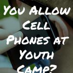 Should You Allow Cell Phones at Youth Camp?