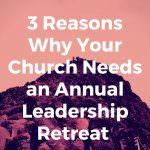 3 Reasons Why Your Church Needs an Annual Leadership Retreat