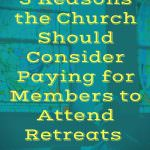 3 Reasons the Church Should Consider Paying for Members to Attend Retreats