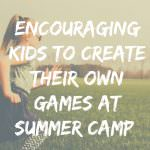 Encouraging Kids to Create Their Own Games for Summer Camp