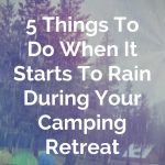 Five Things To Do When It Starts To Rain During Your Camping Retreat